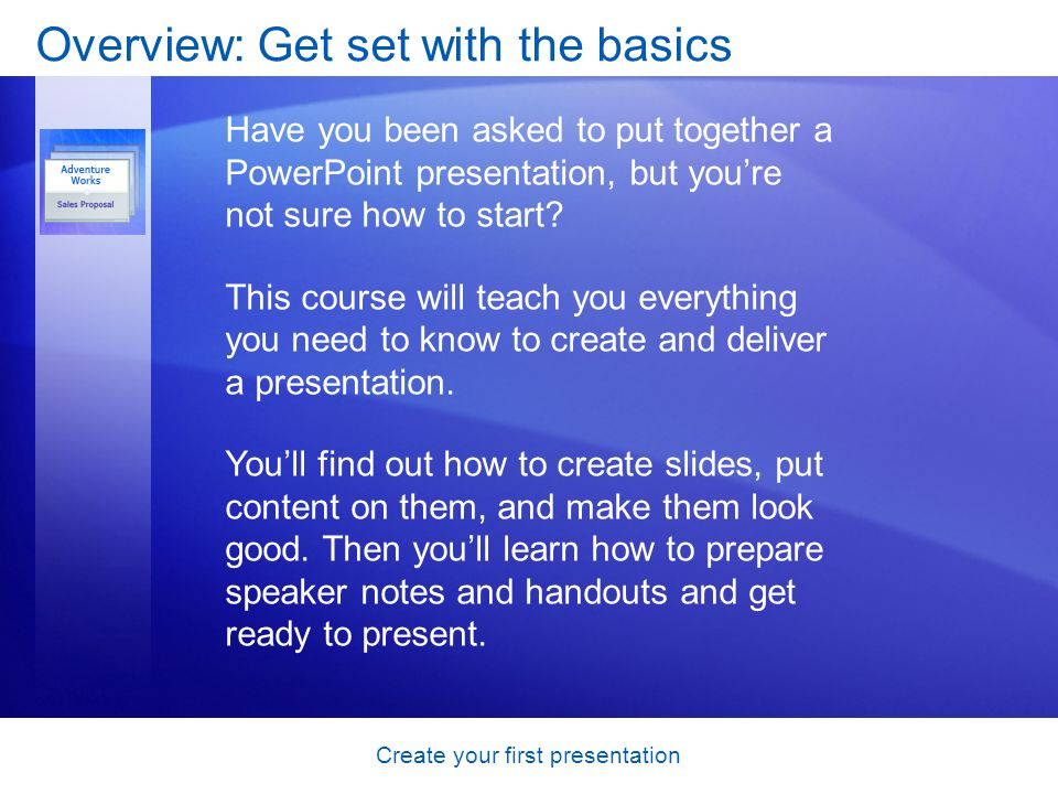 Create your first presentation Overview: Get set with the basics Have you been asked to put together a PowerPoint presentation, but youre not sure how to start.