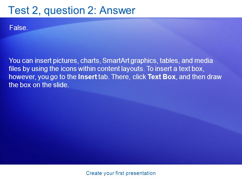 Create your first presentation Test 2, question 2: Answer False.