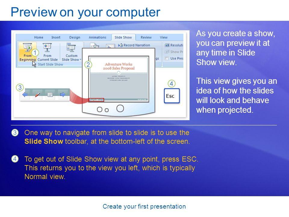 Create your first presentation Preview on your computer As you create a show, you can preview it at any time in Slide Show view.