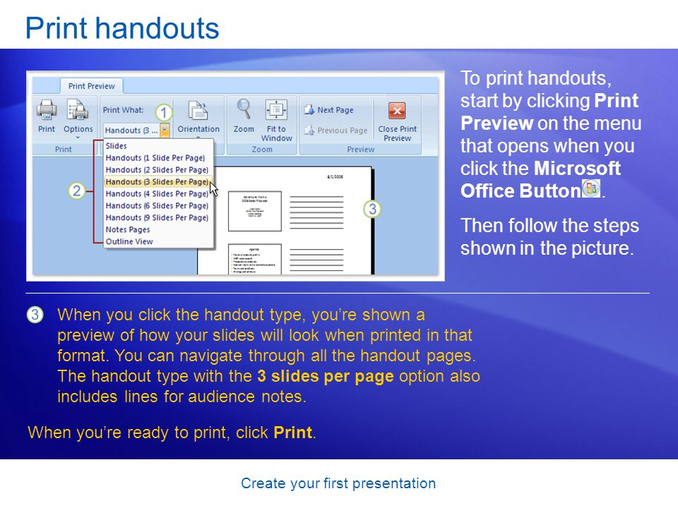 Create your first presentation Print handouts To print handouts, start by clicking Print Preview on the menu that opens when you click the Microsoft Office Button.