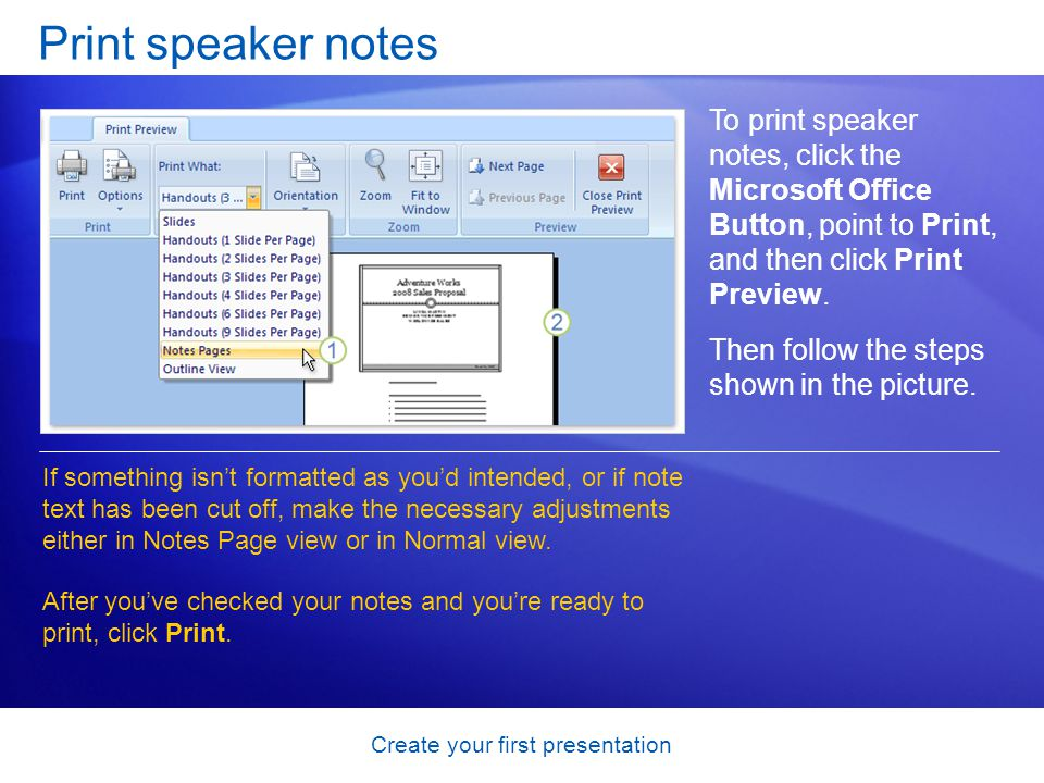 Create your first presentation Print speaker notes If something isnt formatted as youd intended, or if note text has been cut off, make the necessary adjustments either in Notes Page view or in Normal view.