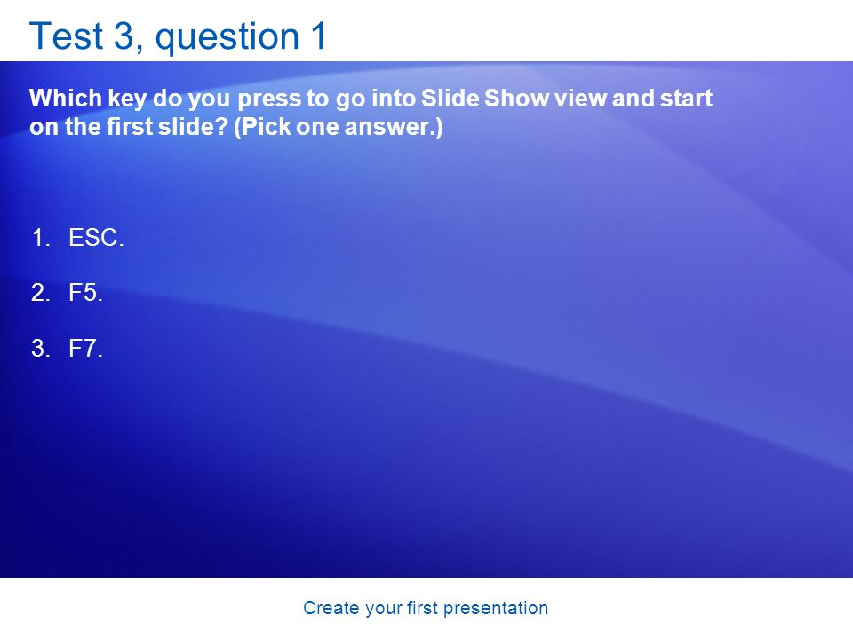 Create your first presentation Test 3, question 1 Which key do you press to go into Slide Show view and start on the first slide.