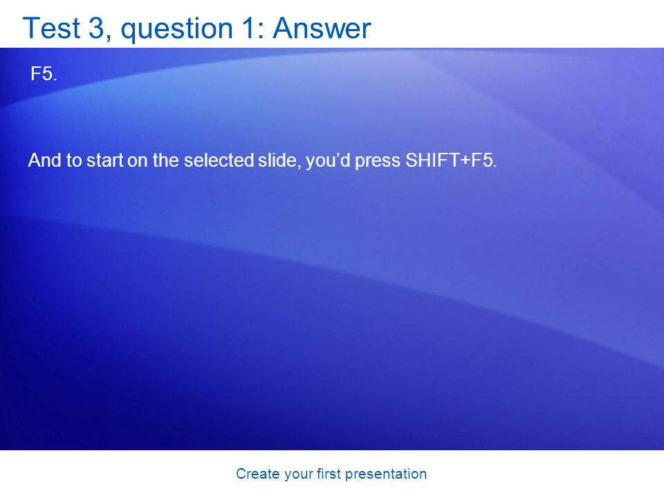 Create your first presentation Test 3, question 1: Answer F5.
