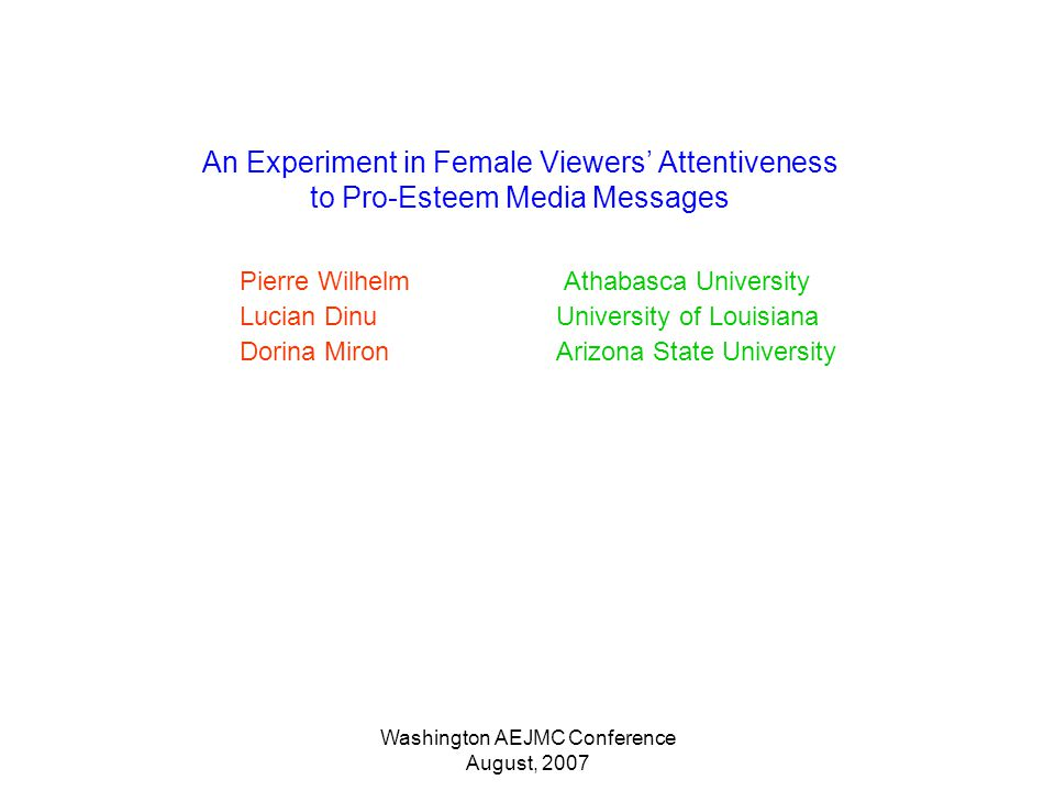 Washington AEJMC Conference August, 2007 An Experiment in Female Viewers Attentiveness to Pro-Esteem Media Messages Pierre Wilhelm Athabasca University Lucian DinuUniversity of Louisiana Dorina MironArizona State University