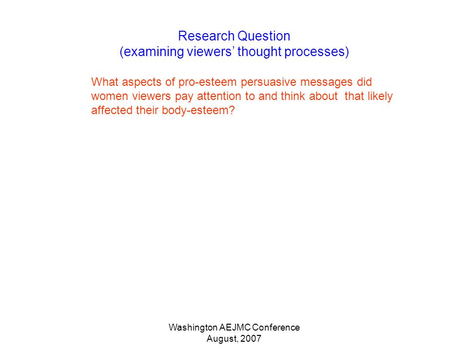 Washington AEJMC Conference August, 2007 Research Question (examining viewers thought processes) What aspects of pro-esteem persuasive messages did women viewers pay attention to and think about that likely affected their body-esteem