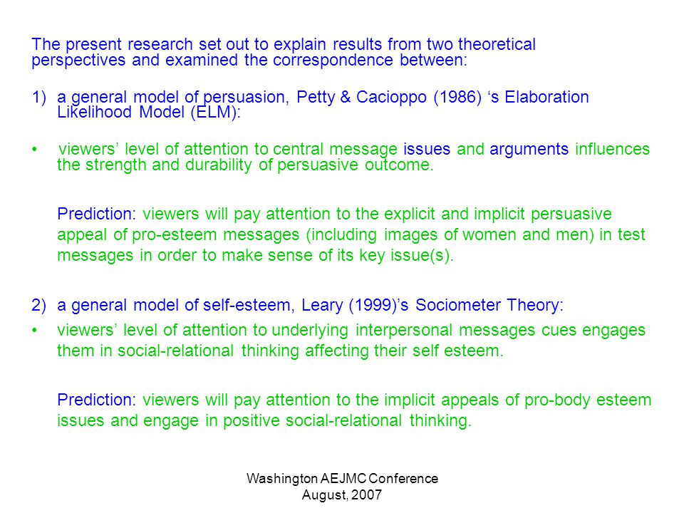 Washington AEJMC Conference August, 2007 The present research set out to explain results from two theoretical perspectives and examined the correspondence between: 1)a general model of persuasion, Petty & Cacioppo (1986) s Elaboration Likelihood Model (ELM): viewers level of attention to central message issues and arguments influences the strength and durability of persuasive outcome.