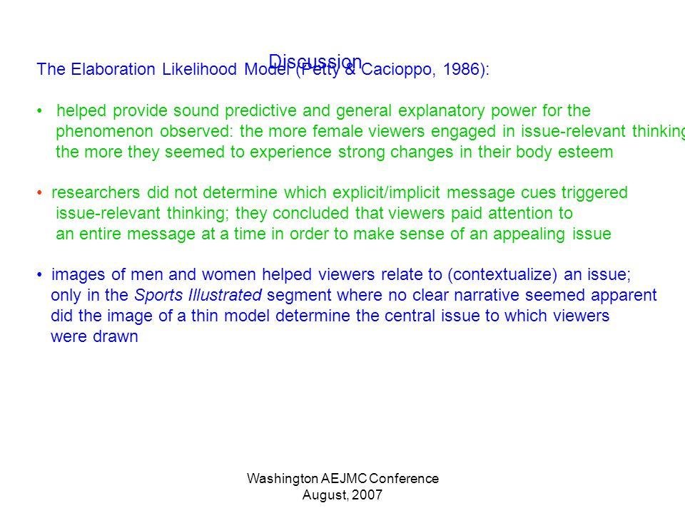 Washington AEJMC Conference August, 2007 Discussion The Elaboration Likelihood Model (Petty & Cacioppo, 1986): helped provide sound predictive and general explanatory power for the phenomenon observed: the more female viewers engaged in issue-relevant thinking the more they seemed to experience strong changes in their body esteem researchers did not determine which explicit/implicit message cues triggered issue-relevant thinking; they concluded that viewers paid attention to an entire message at a time in order to make sense of an appealing issue images of men and women helped viewers relate to (contextualize) an issue; only in the Sports Illustrated segment where no clear narrative seemed apparent did the image of a thin model determine the central issue to which viewers were drawn