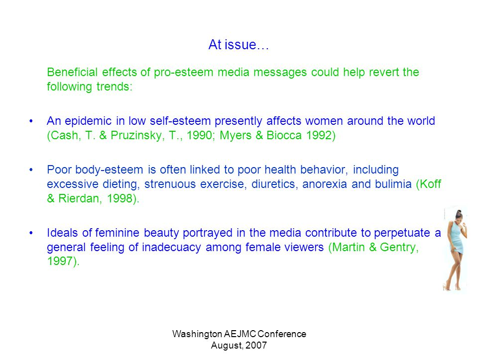 Washington AEJMC Conference August, 2007 At issue… Beneficial effects of pro-esteem media messages could help revert the following trends: An epidemic in low self-esteem presently affects women around the world (Cash, T.