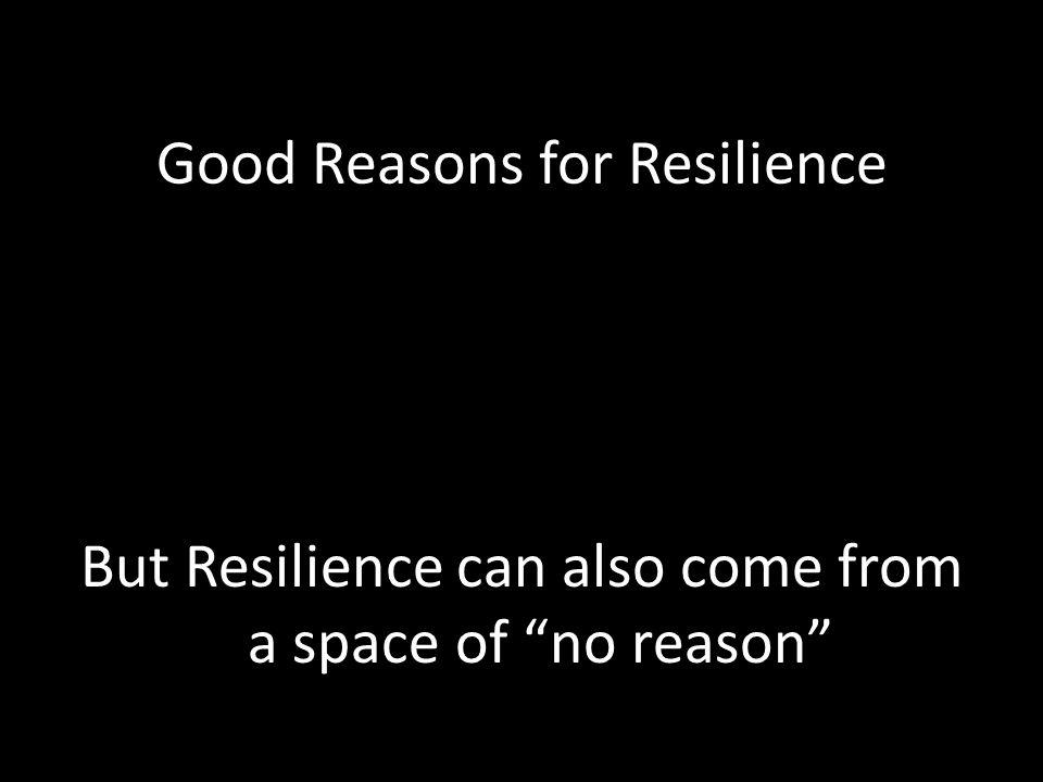 Good Reasons for Resilience But Resilience can also come from a space of no reason