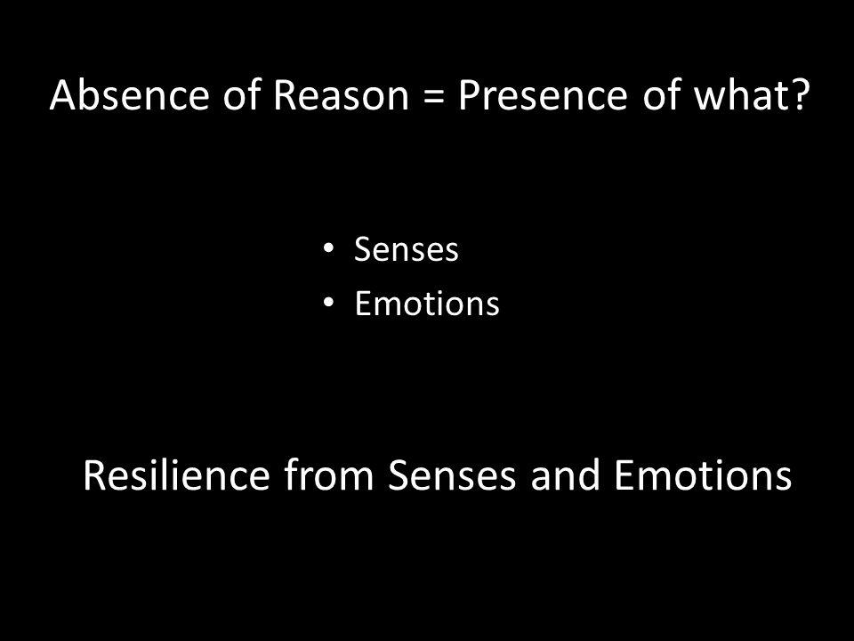 Resilience from Senses and Emotions Senses Emotions Absence of Reason = Presence of what