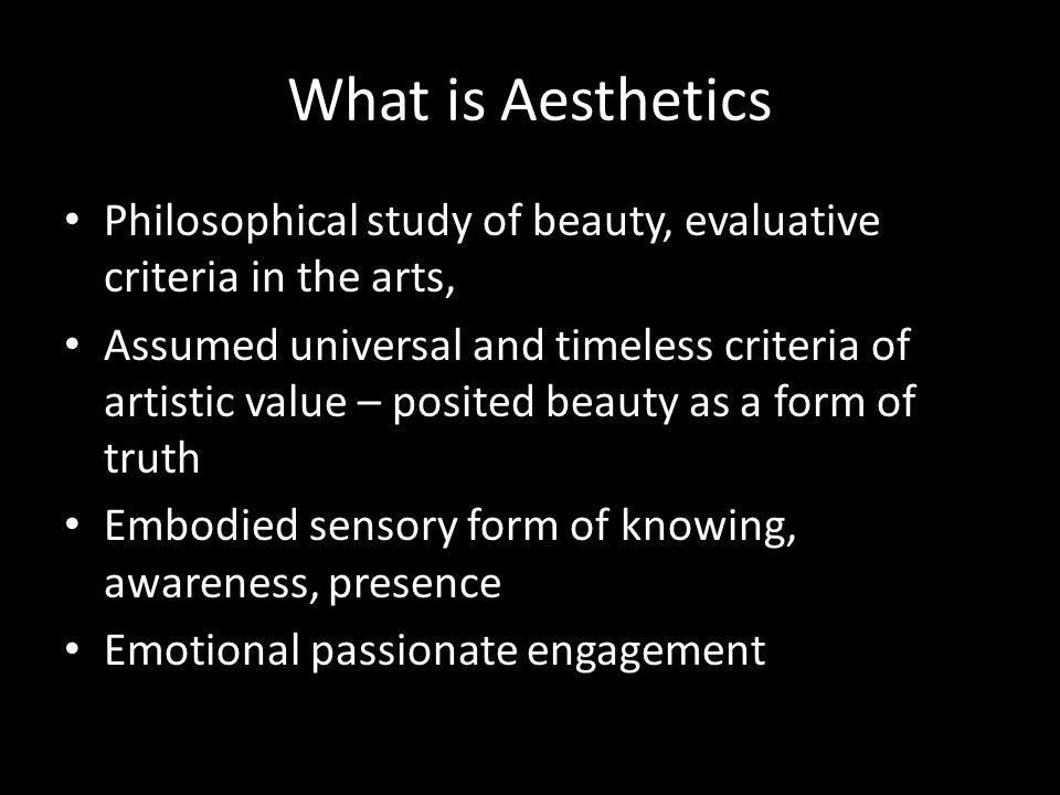 What is Aesthetics Philosophical study of beauty, evaluative criteria in the arts, Assumed universal and timeless criteria of artistic value – posited beauty as a form of truth Embodied sensory form of knowing, awareness, presence Emotional passionate engagement