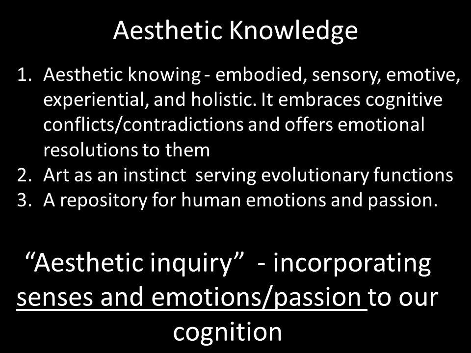 Aesthetic Knowledge 1.Aesthetic knowing - embodied, sensory, emotive, experiential, and holistic.