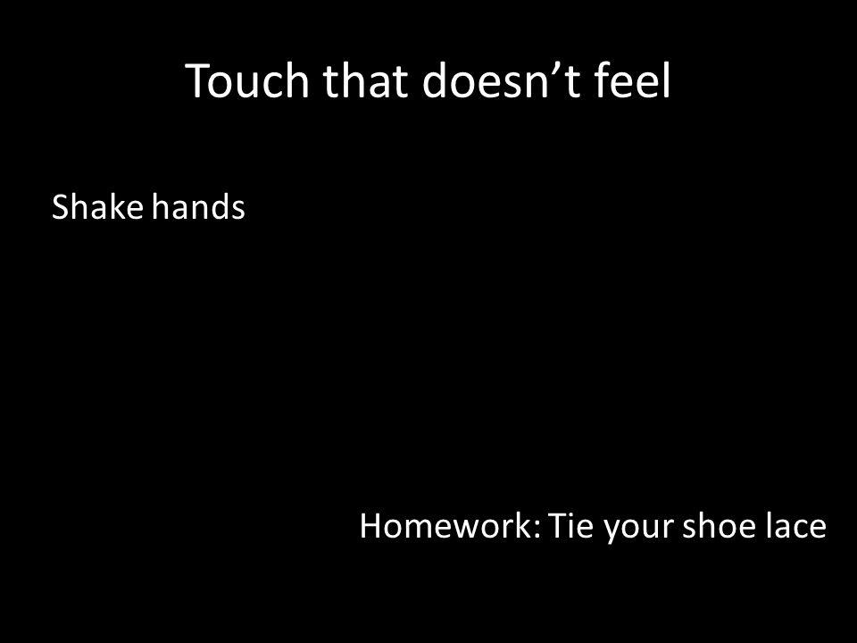 Touch that doesnt feel Shake hands Homework: Tie your shoe lace