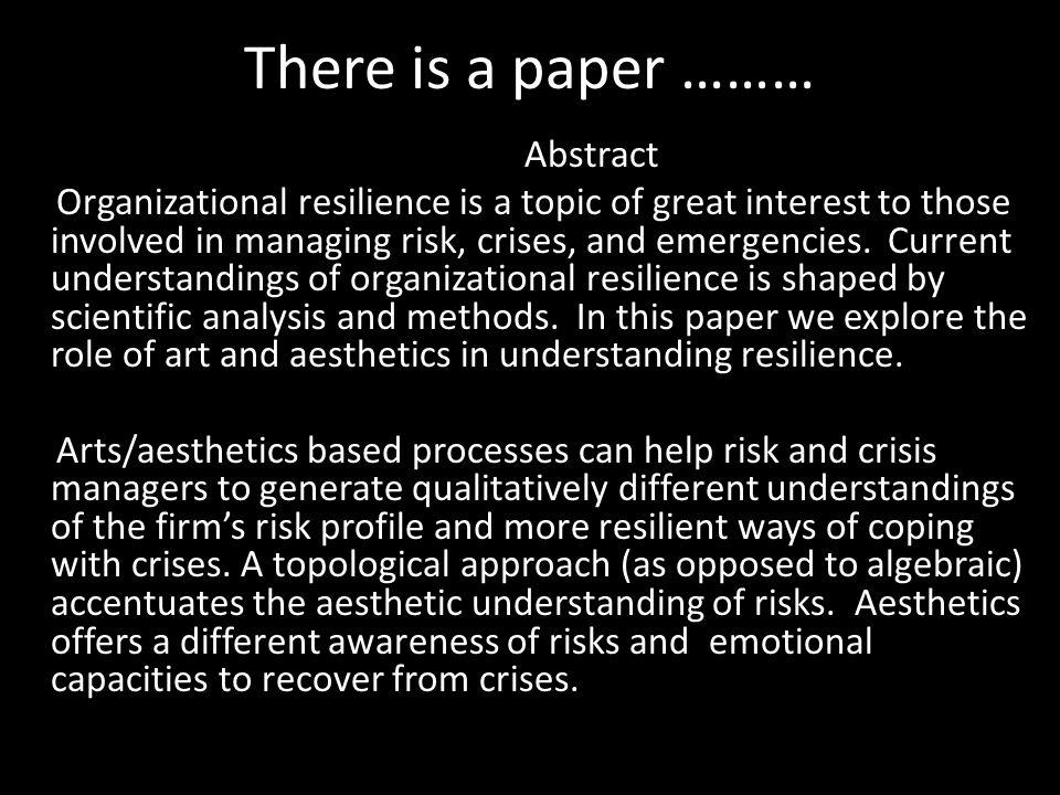 There is a paper ……… Abstract Organizational resilience is a topic of great interest to those involved in managing risk, crises, and emergencies.