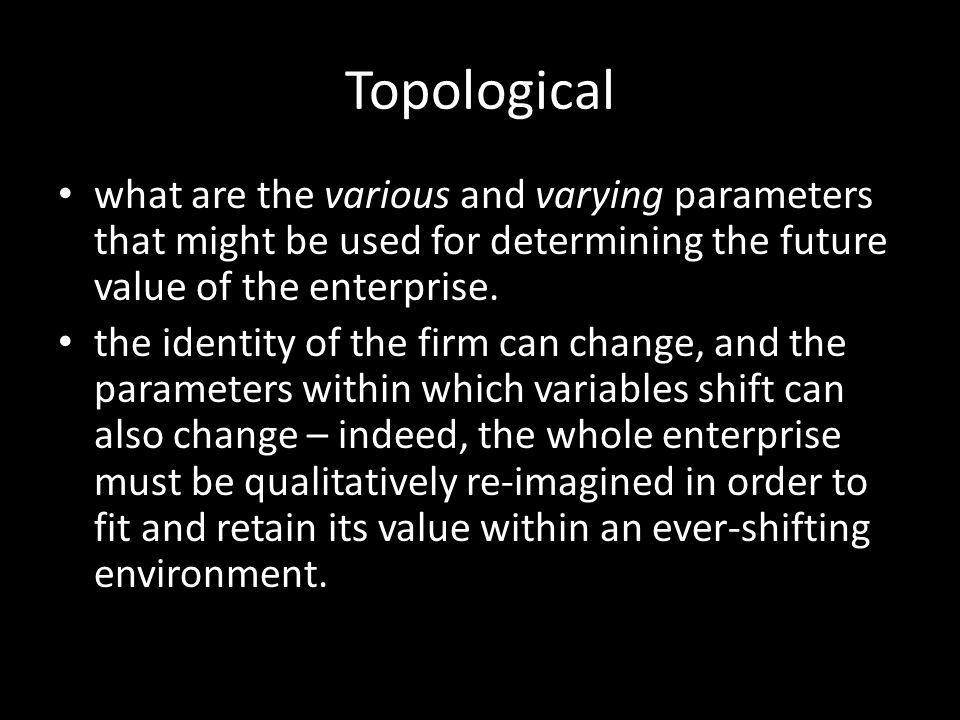 Topological what are the various and varying parameters that might be used for determining the future value of the enterprise.