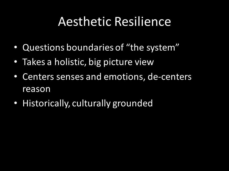 Aesthetic Resilience Questions boundaries of the system Takes a holistic, big picture view Centers senses and emotions, de-centers reason Historically, culturally grounded