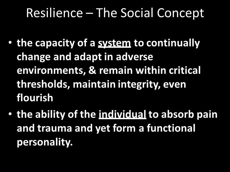 Resilience – The Social Concept the capacity of a system to continually change and adapt in adverse environments, & remain within critical thresholds, maintain integrity, even flourish the ability of the individual to absorb pain and trauma and yet form a functional personality.