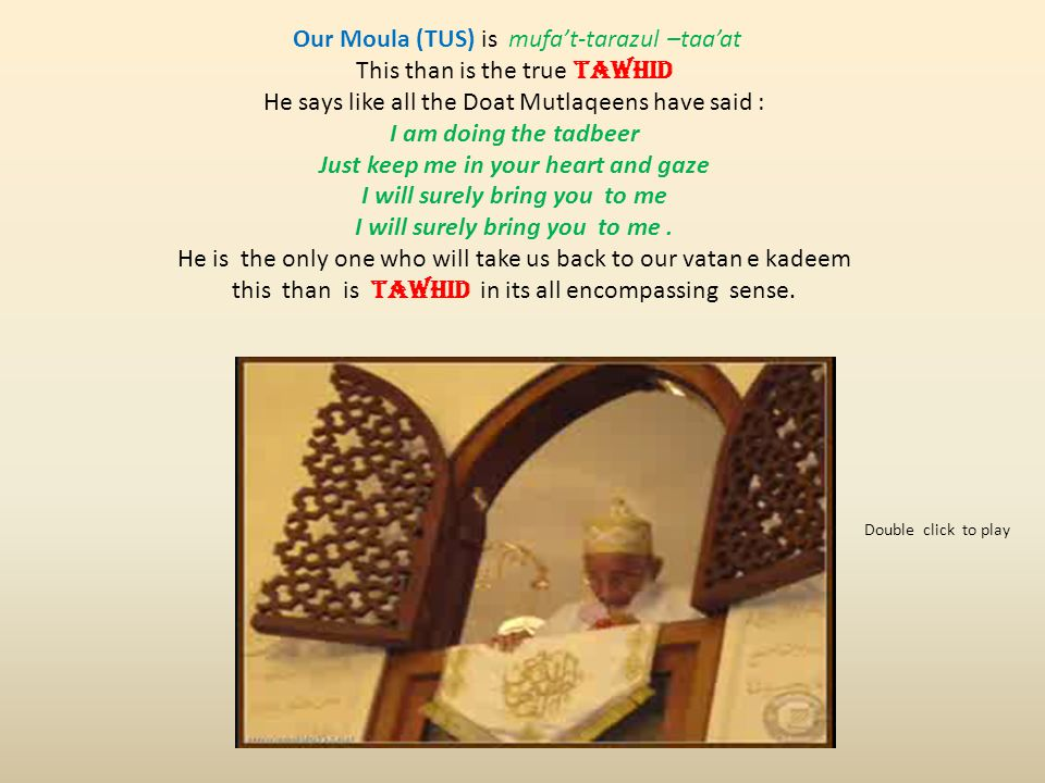 Our Moula (TUS) is mufat-tarazul –taaat This than is the true TAWHID He says like all the Doat Mutlaqeens have said : I am doing the tadbeer Just keep me in your heart and gaze I will surely bring you to me I will surely bring you to me.