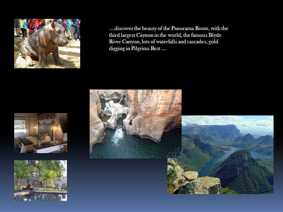 ….discover the beauty of the Panorama Route, with the third largest Caynon in the world, the famous Blyde River Canyon, lots of waterfalls and cascades, gold digging in Pilgrims Rest ….