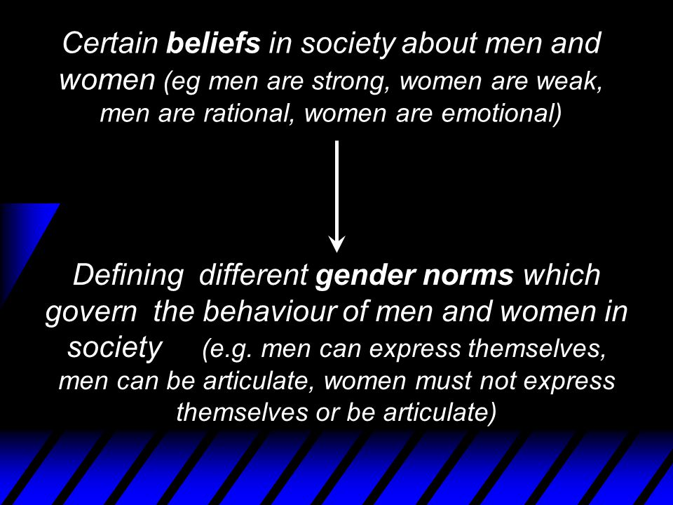 Certain beliefs in society about men and women (eg men are strong, women are weak, men are rational, women are emotional) Defining different gender norms which govern the behaviour of men and women in society (e.g.