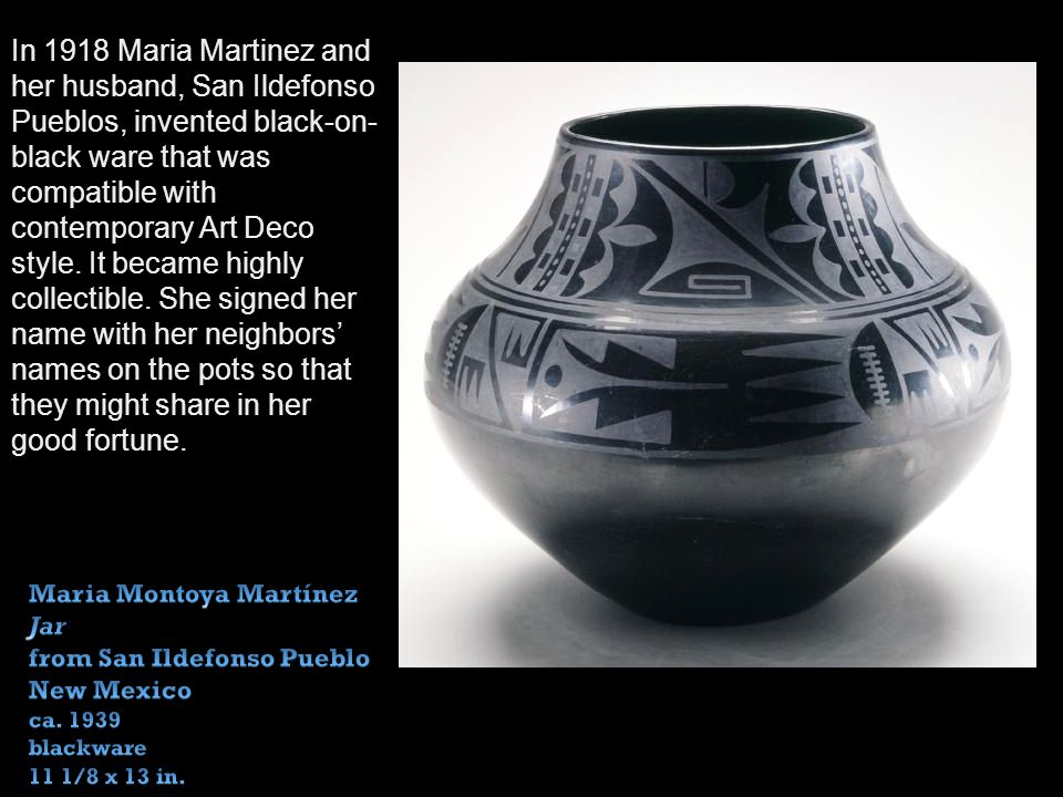 In 1918 Maria Martinez and her husband, San Ildefonso Pueblos, invented black-on- black ware that was compatible with contemporary Art Deco style.