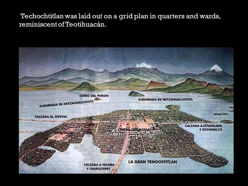 Techochtitlan was laid out on a grid plan in quarters and wards, reminiscent of Teotihuacán.