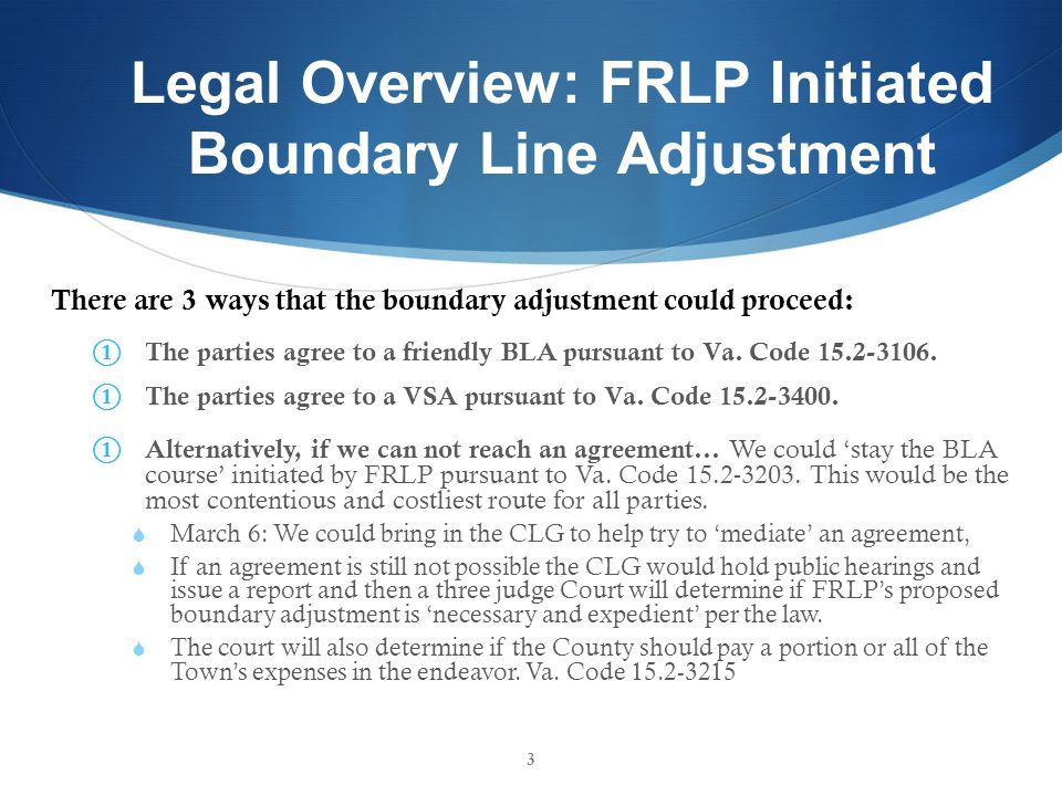 Legal Overview: FRLP Initiated Boundary Line Adjustment There are 3 ways that the boundary adjustment could proceed: The parties agree to a friendly BLA pursuant to Va.
