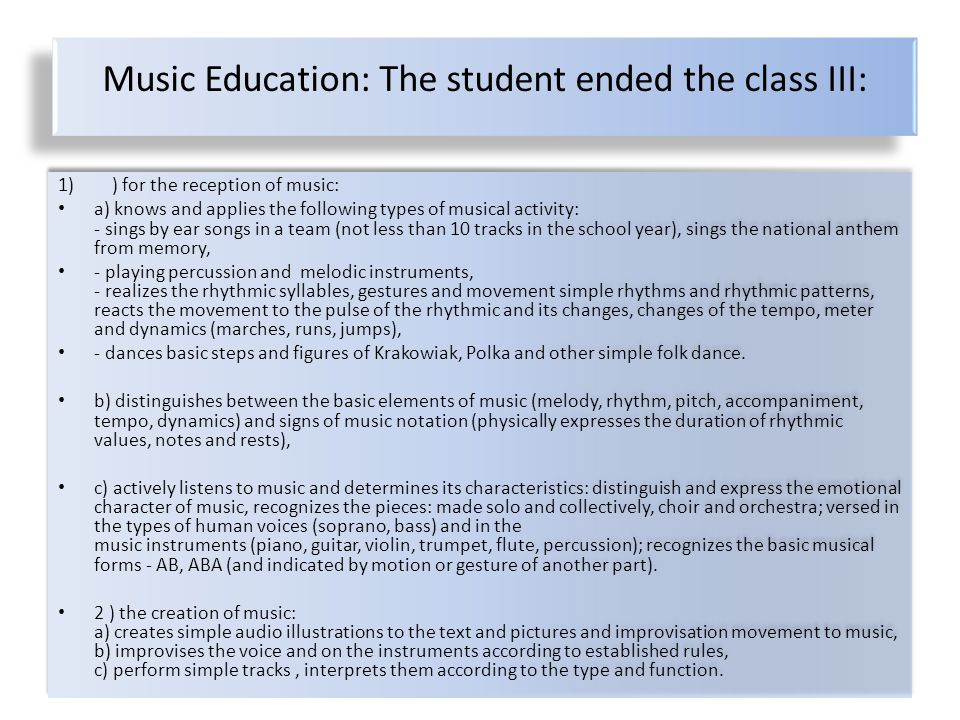 Music Education: The student ended the class III: 1)) for the reception of music: a) knows and applies the following types of musical activity: - sings by ear songs in a team (not less than 10 tracks in the school year), sings the national anthem from memory, - playing percussion and melodic instruments, - realizes the rhythmic syllables, gestures and movement simple rhythms and rhythmic patterns, reacts the movement to the pulse of the rhythmic and its changes, changes of the tempo, meter and dynamics (marches, runs, jumps), - dances basic steps and figures of Krakowiak, Polka and other simple folk dance.
