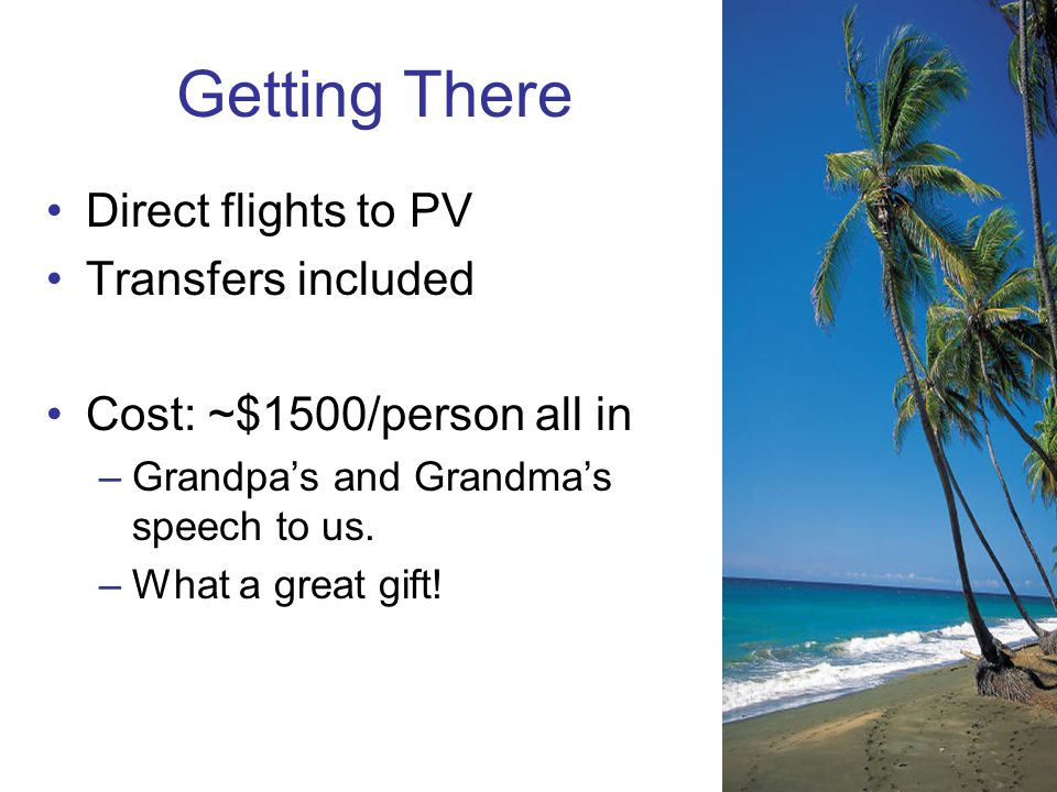Getting There Direct flights to PV Transfers included Cost: ~$1500/person all in –Grandpas and Grandmas speech to us.
