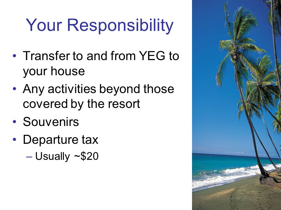 Your Responsibility Transfer to and from YEG to your house Any activities beyond those covered by the resort Souvenirs Departure tax –Usually ~$20