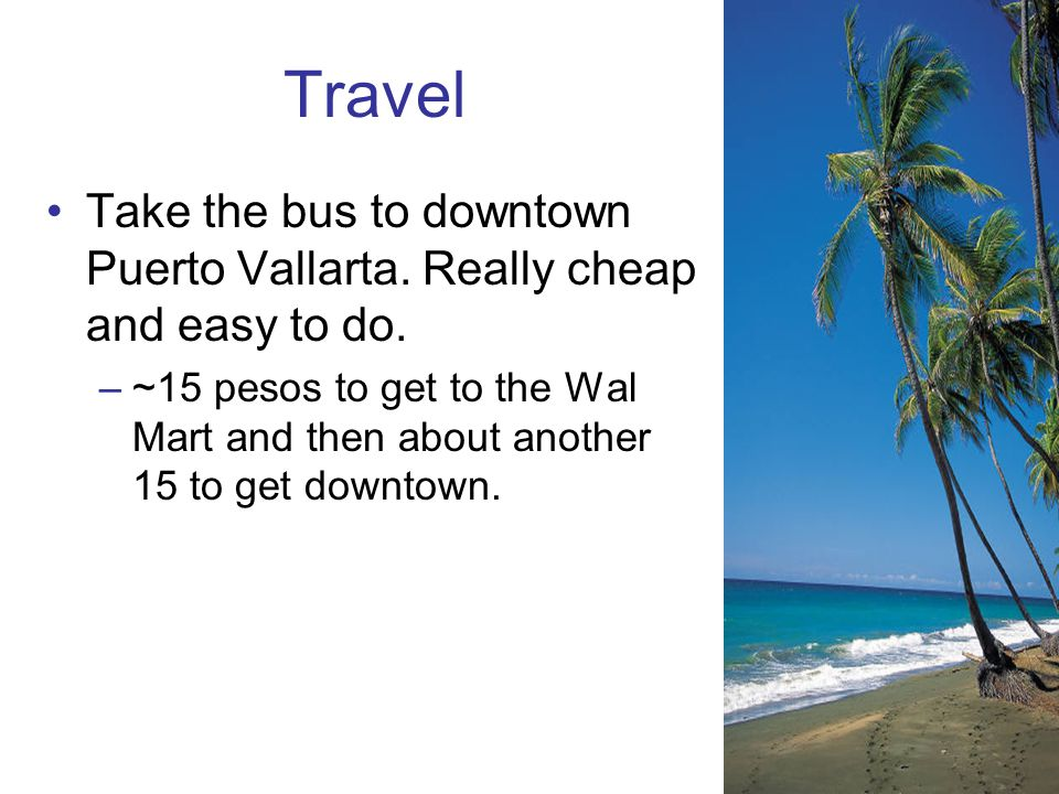 Travel Take the bus to downtown Puerto Vallarta. Really cheap and easy to do.