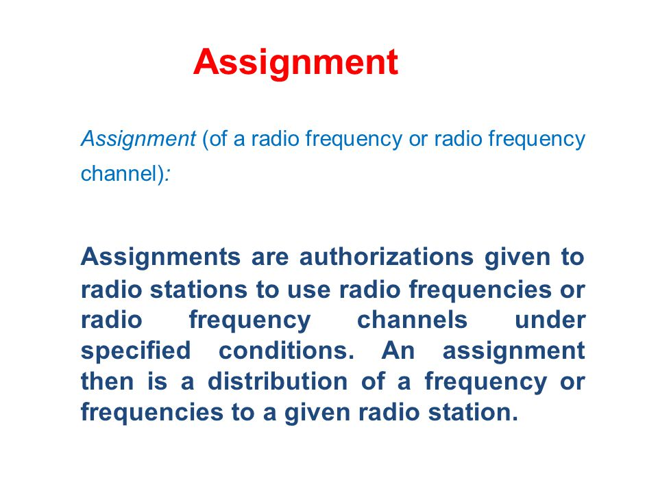Assignment Assignment (of a radio frequency or radio frequency channel): Assignments are authorizations given to radio stations to use radio frequencies or radio frequency channels under specified conditions.
