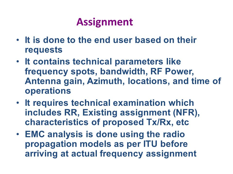 Assignment It is done to the end user based on their requests It contains technical parameters like frequency spots, bandwidth, RF Power, Antenna gain, Azimuth, locations, and time of operations It requires technical examination which includes RR, Existing assignment (NFR), characteristics of proposed Tx/Rx, etc EMC analysis is done using the radio propagation models as per ITU before arriving at actual frequency assignment