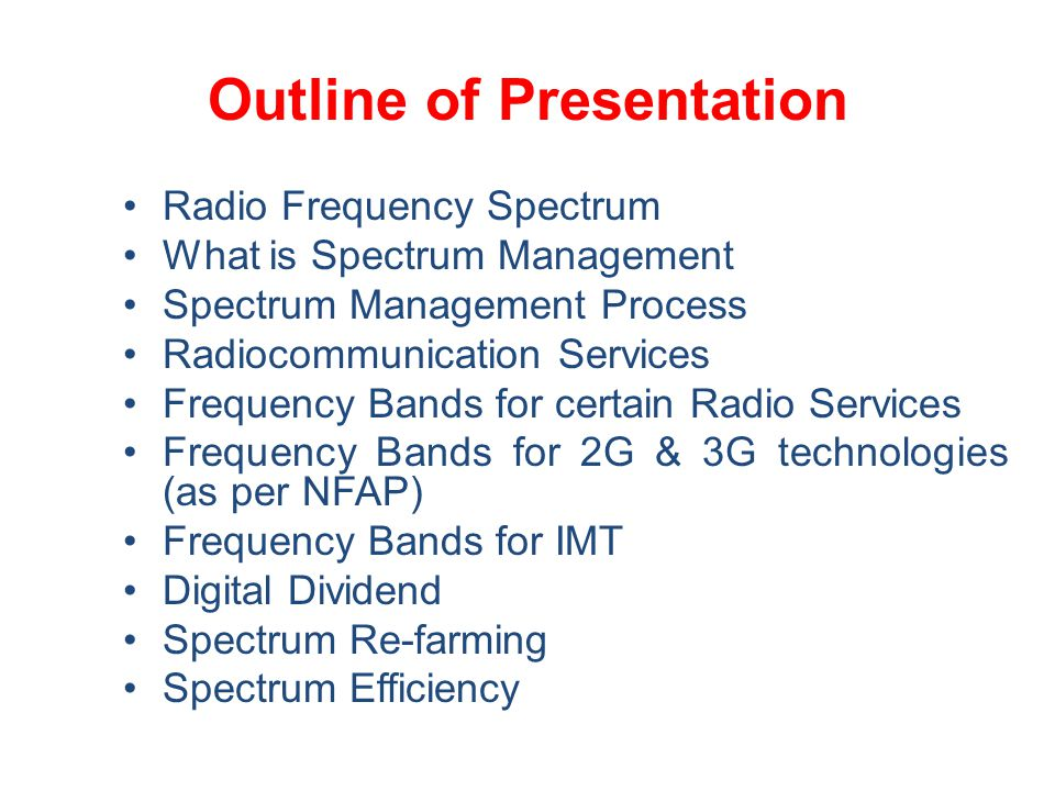 Outline of Presentation Radio Frequency Spectrum What is Spectrum Management Spectrum Management Process Radiocommunication Services Frequency Bands for certain Radio Services Frequency Bands for 2G & 3G technologies (as per NFAP) Frequency Bands for IMT Digital Dividend Spectrum Re-farming Spectrum Efficiency