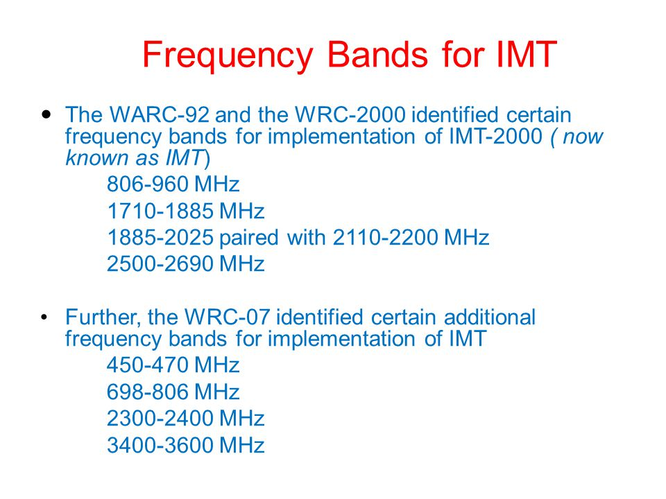 Frequency Bands for IMT The WARC-92 and the WRC-2000 identified certain frequency bands for implementation of IMT-2000 ( now known as IMT) 806-960 MHz 1710-1885 MHz 1885-2025 paired with 2110-2200 MHz 2500-2690 MHz Further, the WRC-07 identified certain additional frequency bands for implementation of IMT 450-470 MHz 698-806 MHz 2300-2400 MHz 3400-3600 MHz