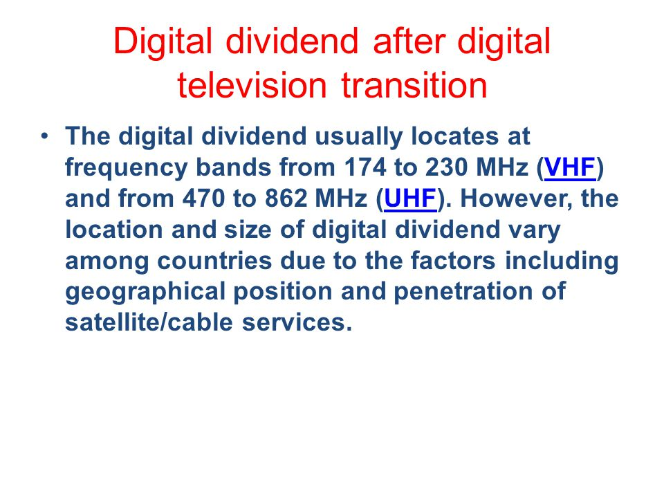 Digital dividend after digital television transition The digital dividend usually locates at frequency bands from 174 to 230 MHz (VHF) and from 470 to 862 MHz (UHF).