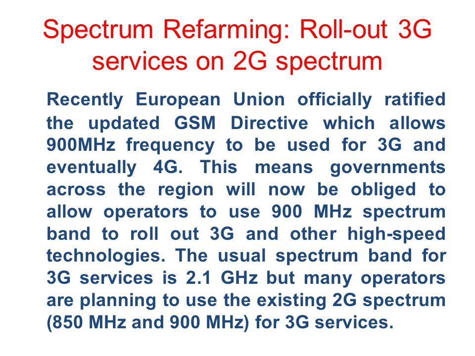 Spectrum Refarming: Roll-out 3G services on 2G spectrum Recently European Union officially ratified the updated GSM Directive which allows 900MHz frequency to be used for 3G and eventually 4G.