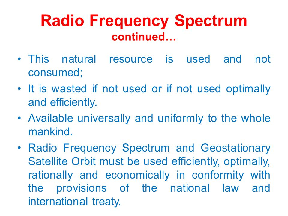 Radio Frequency Spectrum continued… This natural resource is used and not consumed; It is wasted if not used or if not used optimally and efficiently.