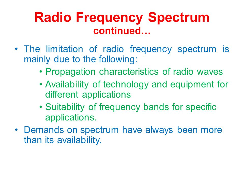Radio Frequency Spectrum continued… The limitation of radio frequency spectrum is mainly due to the following: Propagation characteristics of radio waves Availability of technology and equipment for different applications Suitability of frequency bands for specific applications.