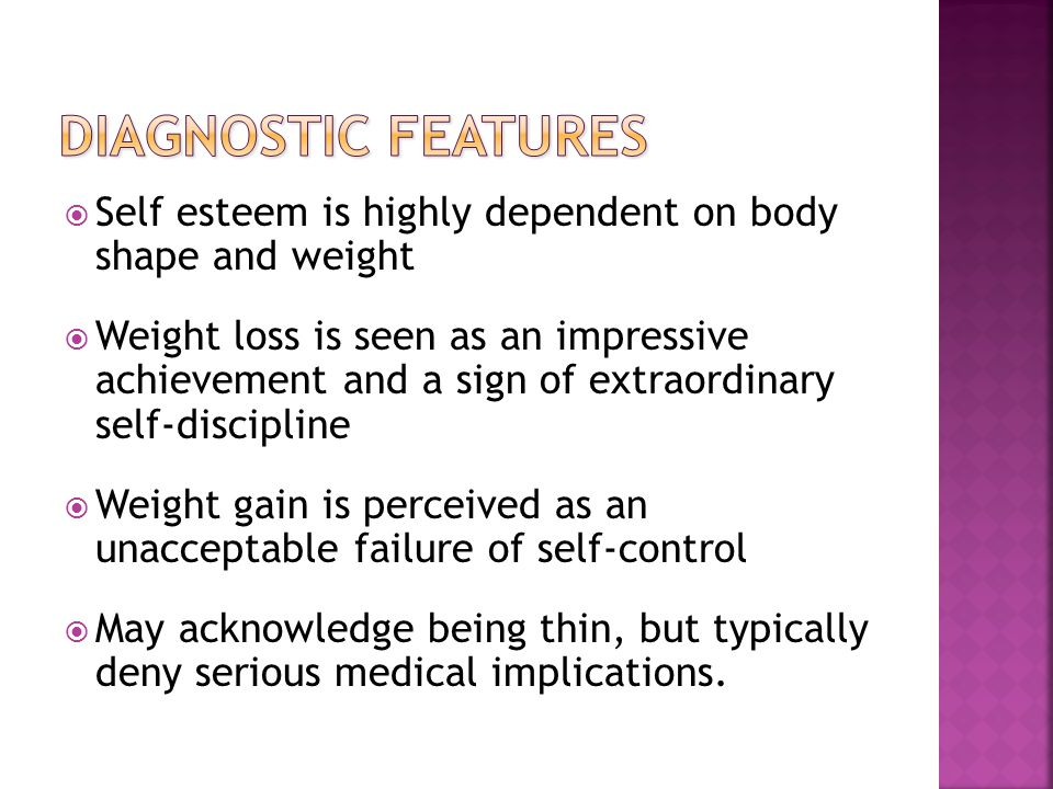 Self esteem is highly dependent on body shape and weight Weight loss is seen as an impressive achievement and a sign of extraordinary self-discipline Weight gain is perceived as an unacceptable failure of self-control May acknowledge being thin, but typically deny serious medical implications.