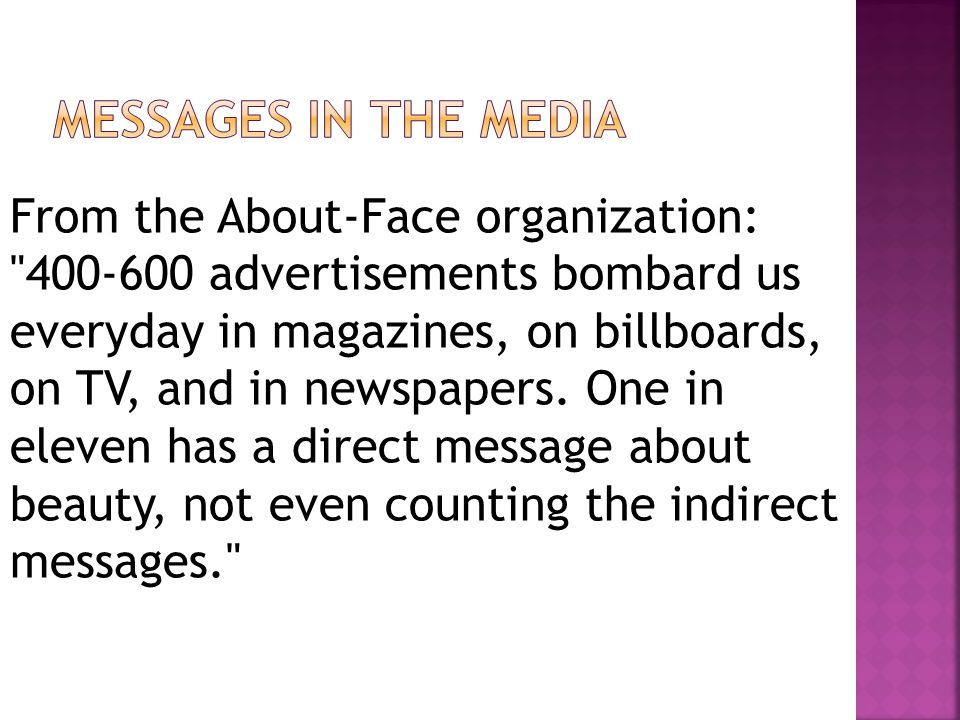From the About-Face organization: 400-600 advertisements bombard us everyday in magazines, on billboards, on TV, and in newspapers.