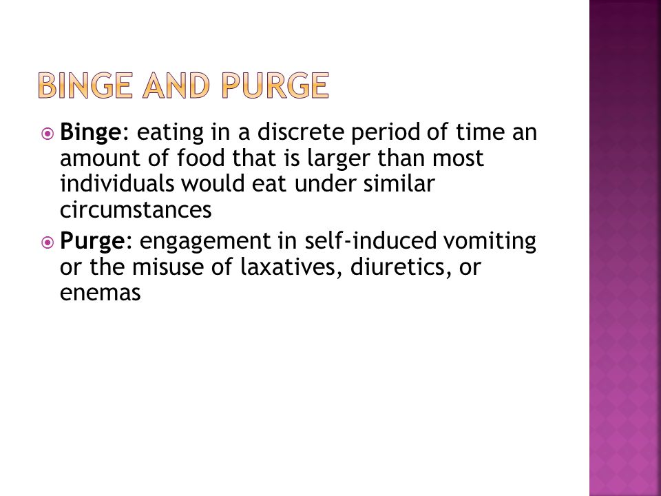 Binge: eating in a discrete period of time an amount of food that is larger than most individuals would eat under similar circumstances Purge: engagement in self-induced vomiting or the misuse of laxatives, diuretics, or enemas