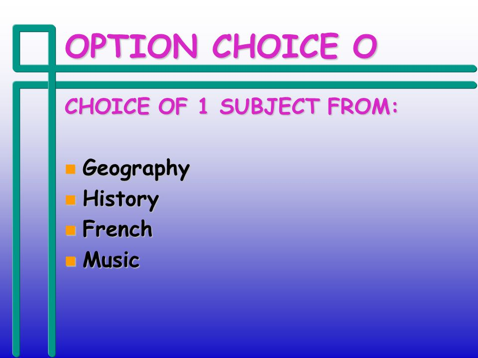 OPTION CHOICE O CHOICE OF 1 SUBJECT FROM: n Geography n History n French n Music