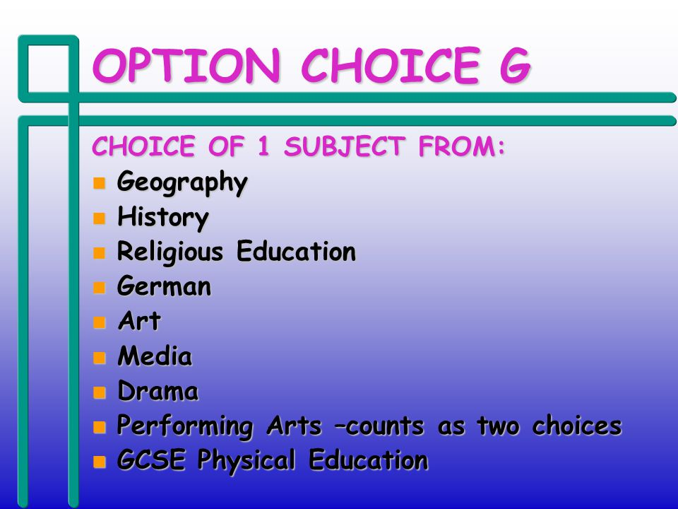 OPTION CHOICE G CHOICE OF 1 SUBJECT FROM: n Geography n History n Religious Education n German n Art n Media n Drama n Performing Arts –counts as two choices n GCSE Physical Education