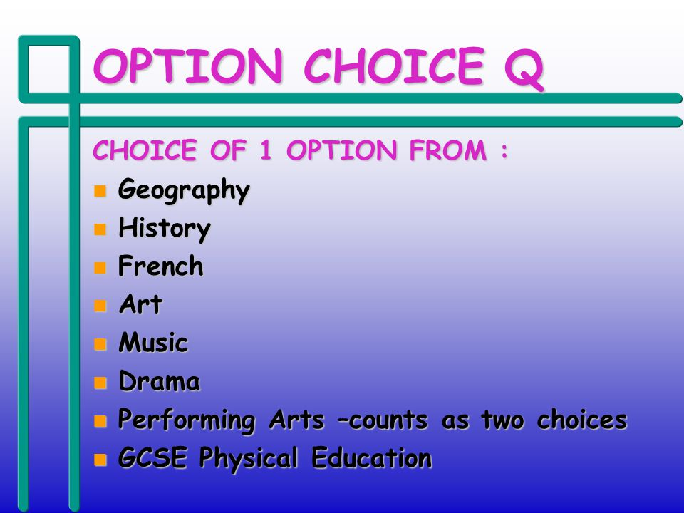 OPTION CHOICE Q CHOICE OF 1 OPTION FROM : n Geography n History n French n Art n Music n Drama n Performing Arts –counts as two choices n GCSE Physical Education