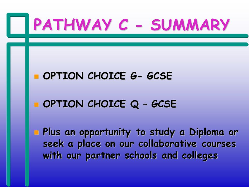 PATHWAY C - SUMMARY n OPTION CHOICE G- GCSE n OPTION CHOICE Q – GCSE n Plus an opportunity to study a Diploma or seek a place on our collaborative courses with our partner schools and colleges