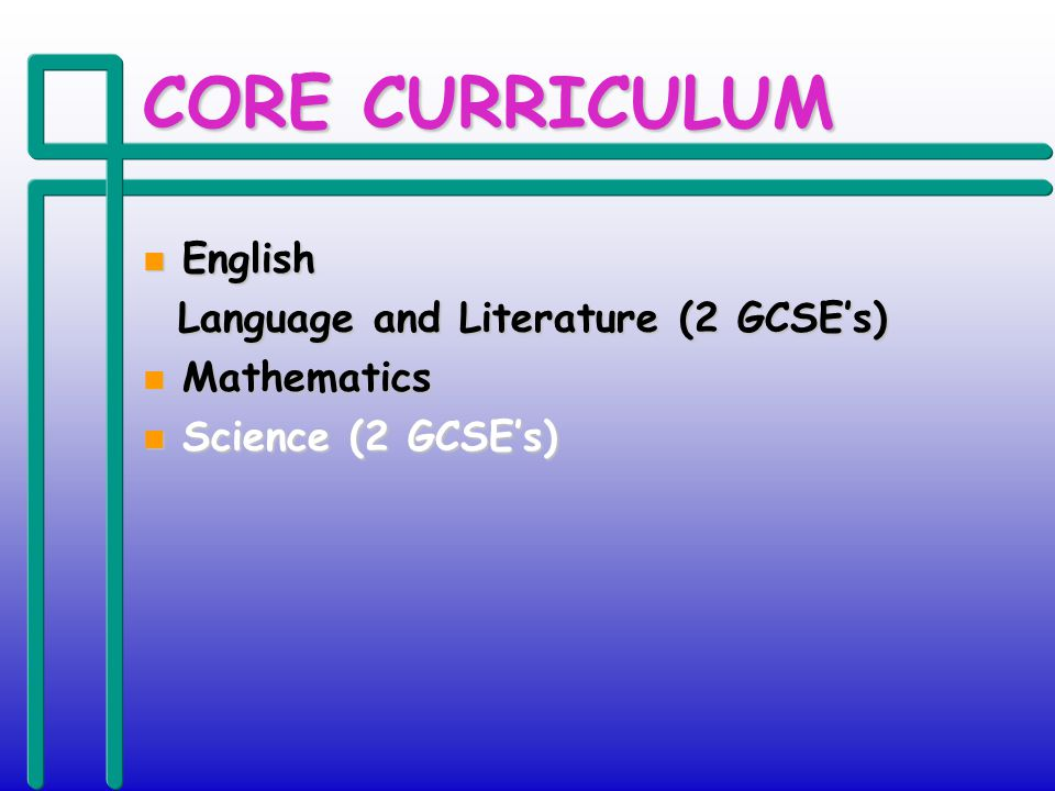 CORE CURRICULUM n English Language and Literature (2 GCSEs) Language and Literature (2 GCSEs) n Mathematics n Science (2 GCSEs)