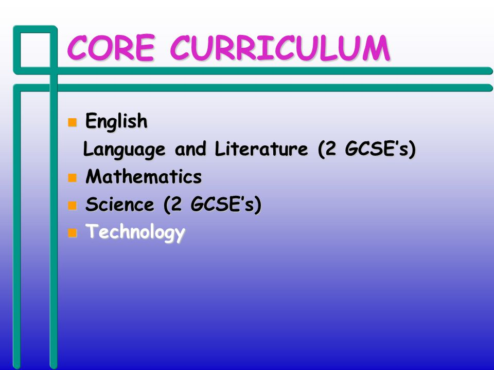 CORE CURRICULUM n English Language and Literature (2 GCSEs) Language and Literature (2 GCSEs) n Mathematics n Science (2 GCSEs) n Technology