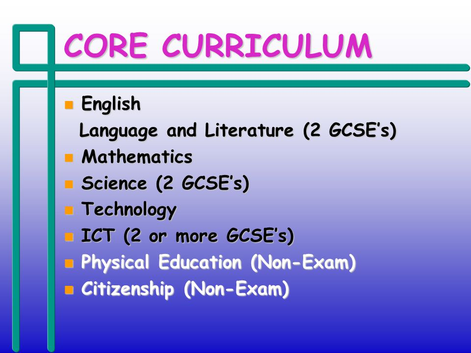 CORE CURRICULUM n English Language and Literature (2 GCSEs) Language and Literature (2 GCSEs) n Mathematics n Science (2 GCSEs) n Technology n ICT (2 or more GCSEs) n Physical Education (Non-Exam) n Citizenship (Non-Exam)