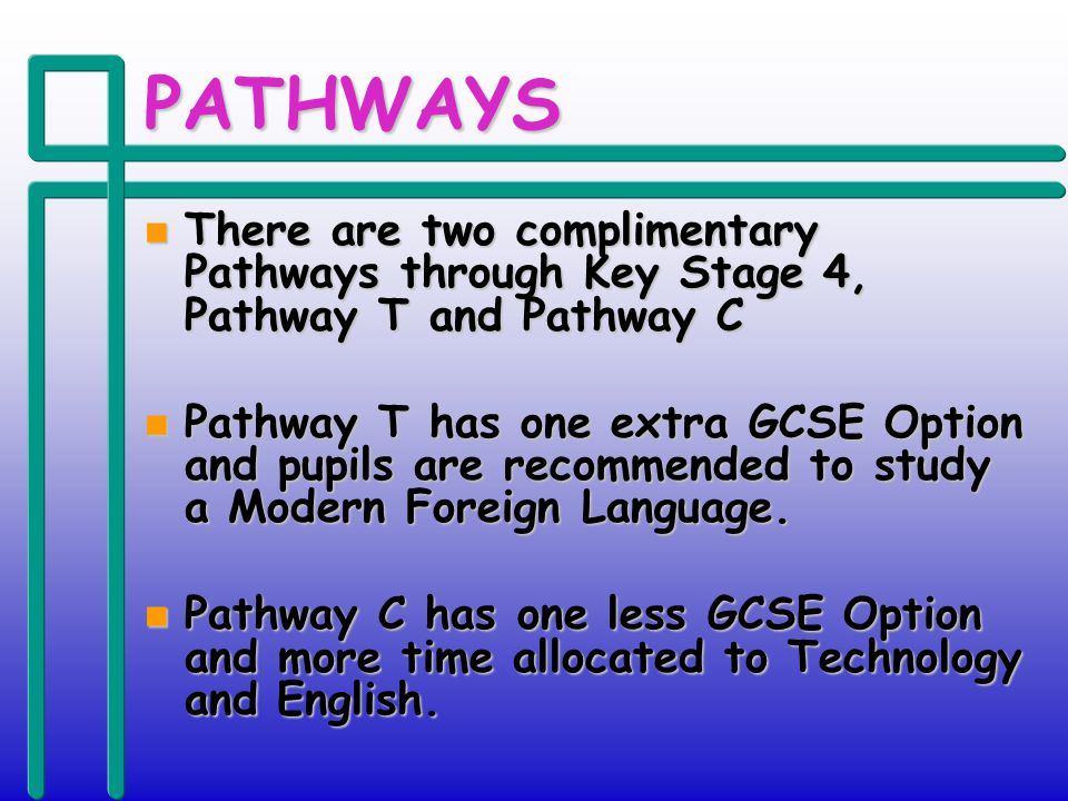 PATHWAYS n There are two complimentary Pathways through Key Stage 4, Pathway T and Pathway C n Pathway T has one extra GCSE Option and pupils are recommended to study a Modern Foreign Language.